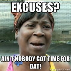 excuses, ain't nobody got time for that