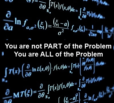 You are not part of the problem, you are ALL of the problem.