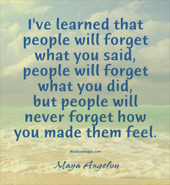 You did but people will never forget how you made them feel